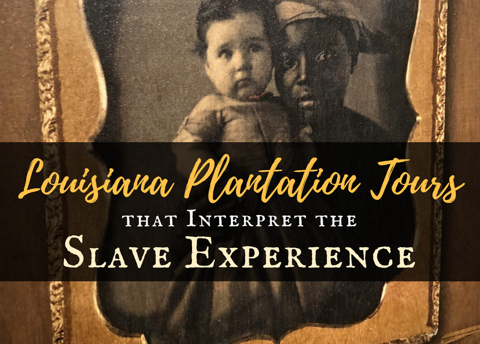 6+1 Louisiana Plantation Tours that Interpret the Slave Experience